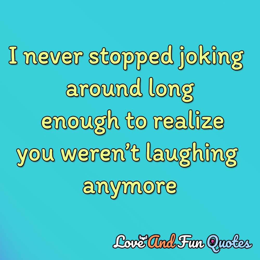 I never stopped joking around long enough to realize you weren't laughing anymore-Alexandra Potter