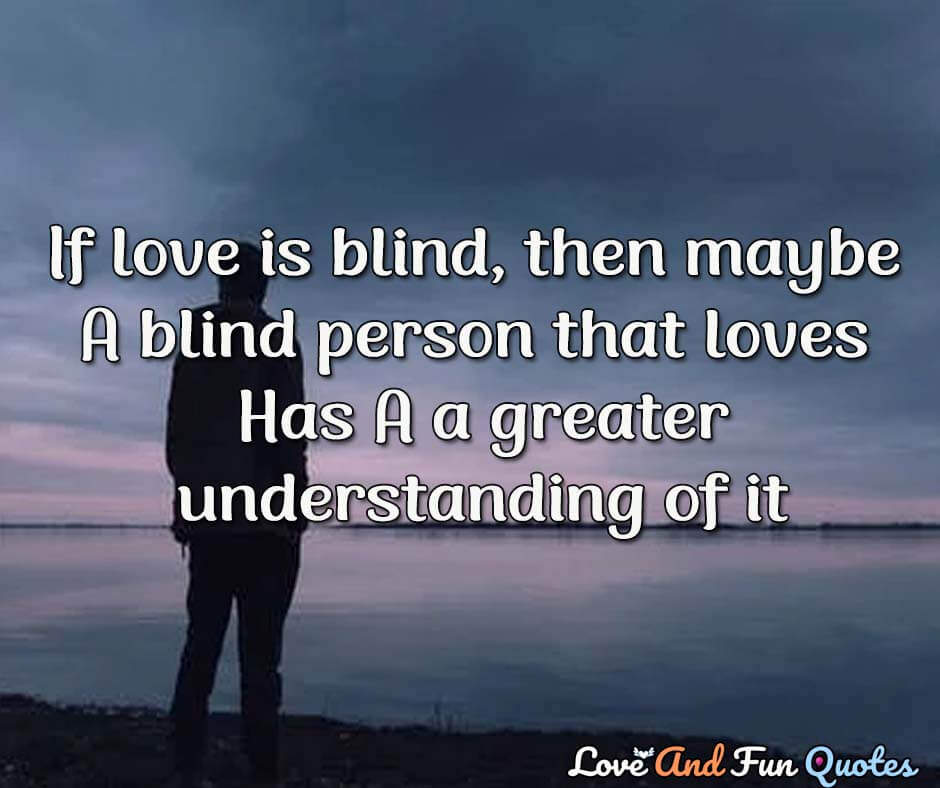 If love is blind, then maybe a blind person that loves has a greater understanding of it. another deep love quotes