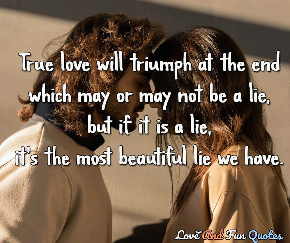 deep love quotes best quotes about love True love will triumph at the end—which may or may not be a lie, but if it is a lie, it's the most beautiful lie we have.