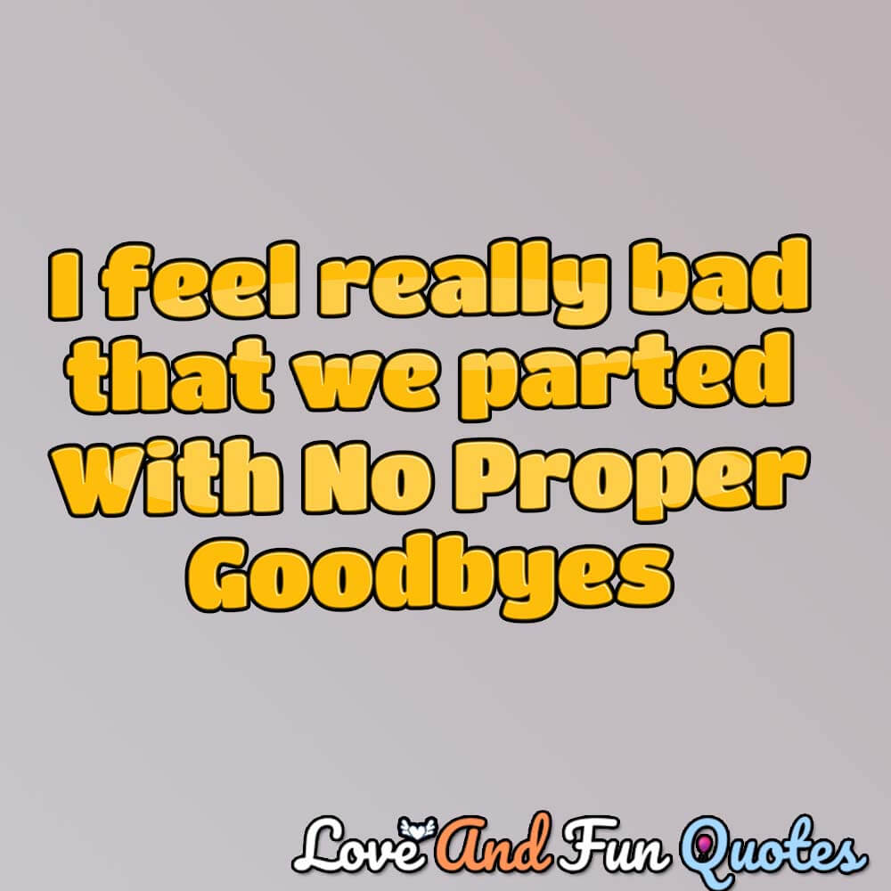 i-feel-really-bad-that-we-parted-with-no-proper-goodbyes