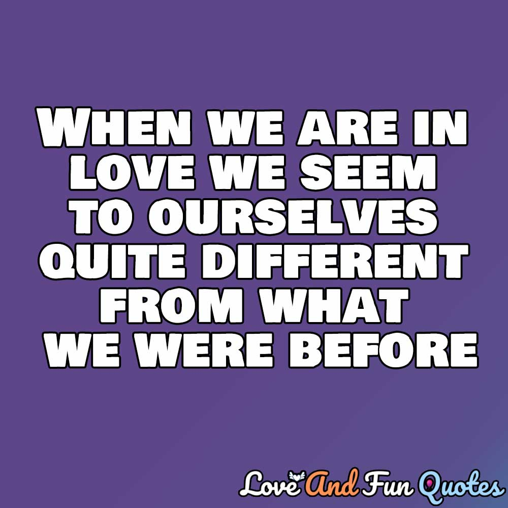 inspiring love quotes When we are in love we seem to ourselves quite different from what we were before