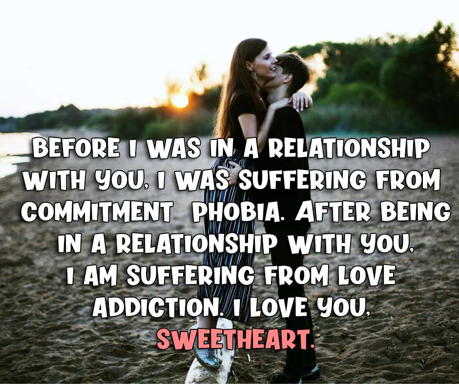 Before I was in a relationship with you, I was suffering from commitment phobia. After being in a relationship with you, I am suffering from a love addiction. I love you, sweetheart.