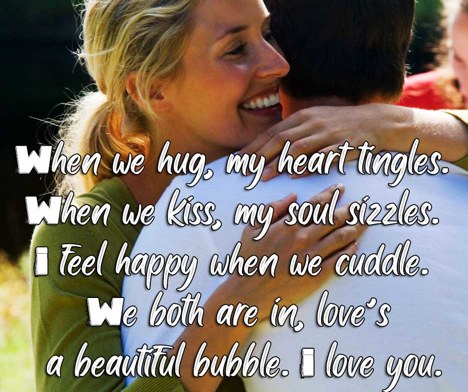 When we hug, my heart tingles. When we kiss, my soul sizzles. I feel happy when we cuddle. We both are in, love's a beautiful bubble. I love you.