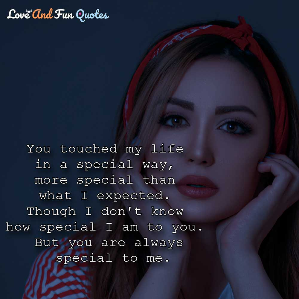beautiful romantic love quotes for her You touched my life in a special way, more special than what I expected. Though I don't know how special I am to you. But you are always special to me.