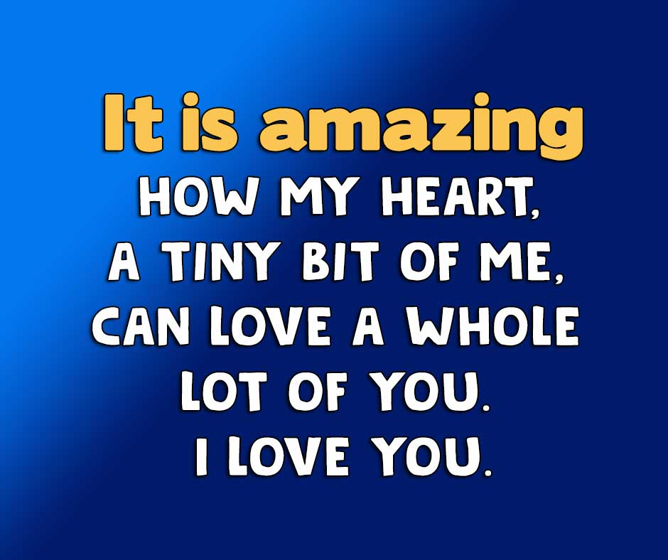 It is amazing how my heart, a tiny bit of me, can love a whole lot of you. I love you.