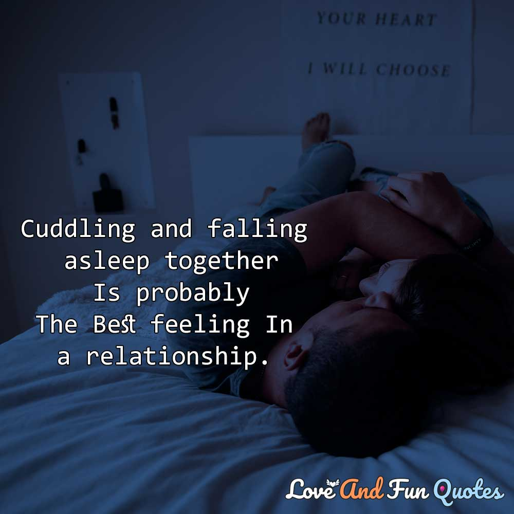 Cuddling and falling asleep together is probably the best feeling in a relationship.  cute relationship quotes and sayings