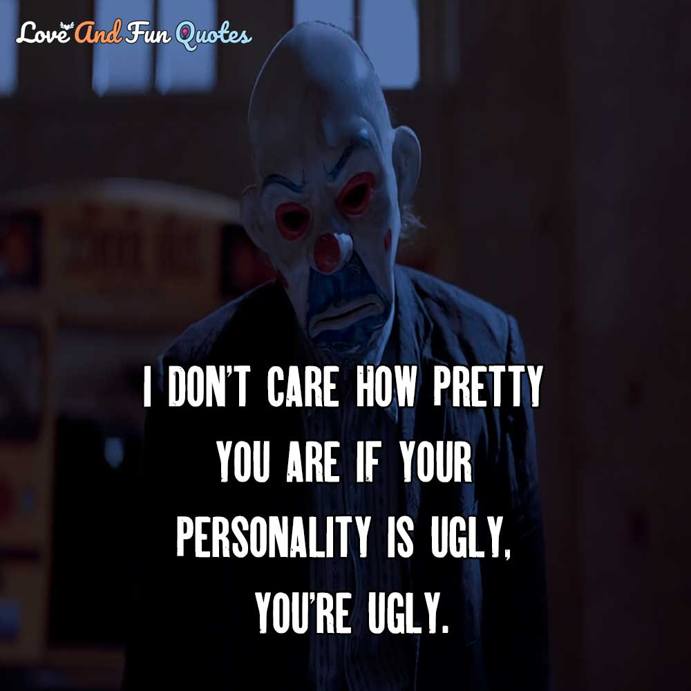 I don't care how pretty you are if your personality is ugly, you're ugly.
