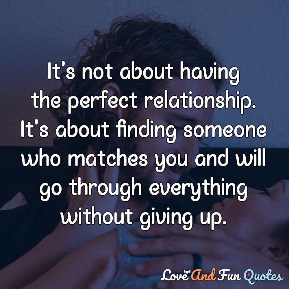 cute relationship quotes It's not about having the perfect relationship. It's about finding someone who matches you and will go through everything without giving up.