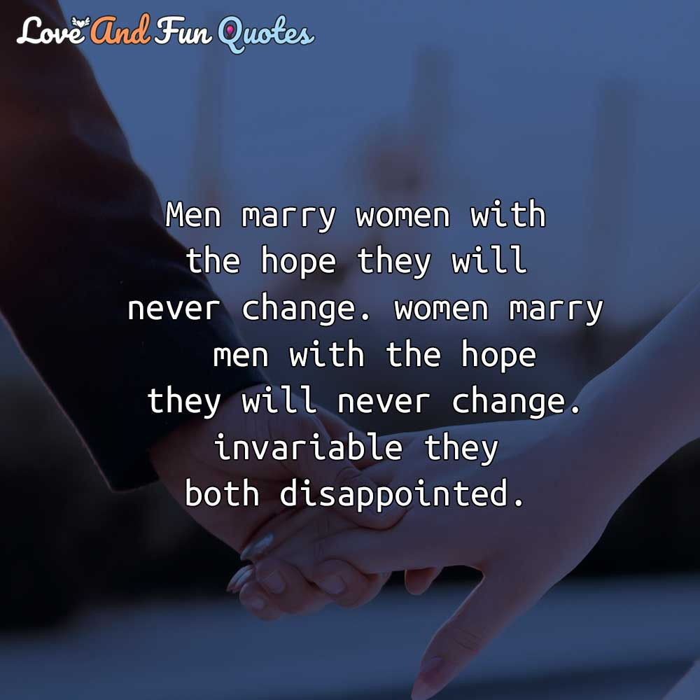 Men marry women with the hope they will never change. women marry men with the hope they will never change. invariable they both disappointed.