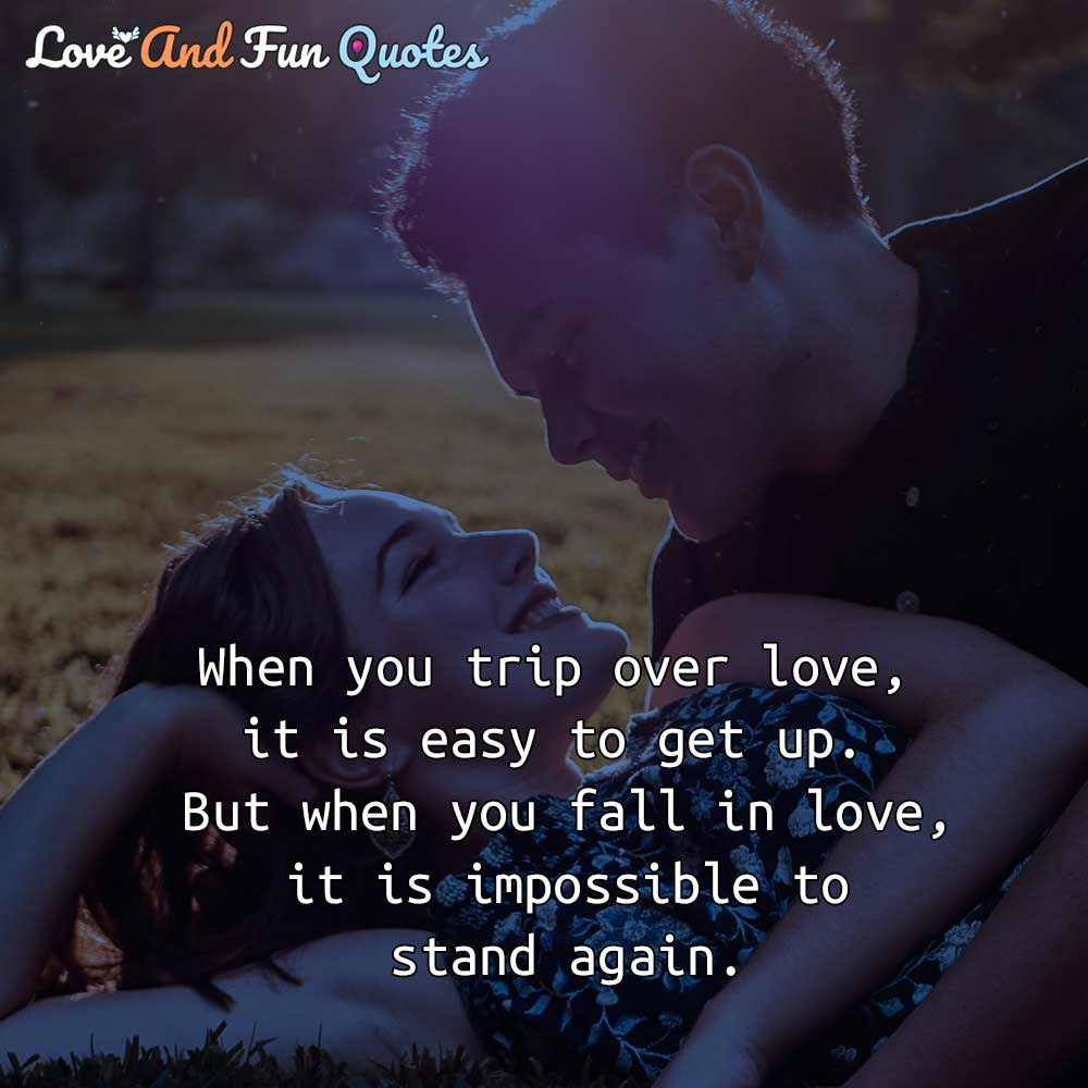 When you trip over love, it is easy to get up. But when you fall in love, it is impossible to stand again. cute relationship love quotes