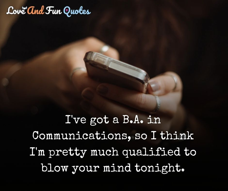 deep love messages and quotes 65. I've got a B.A. in Communications, so I think I'm pretty much qualified to blow your mind tonight.