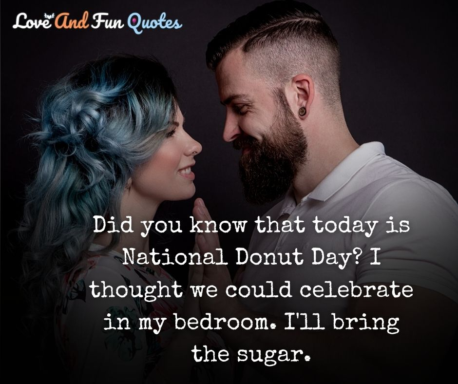 Did you know that today is National Donut Day? I thought we could celebrate in my bedroom. I'll bring the sugar.