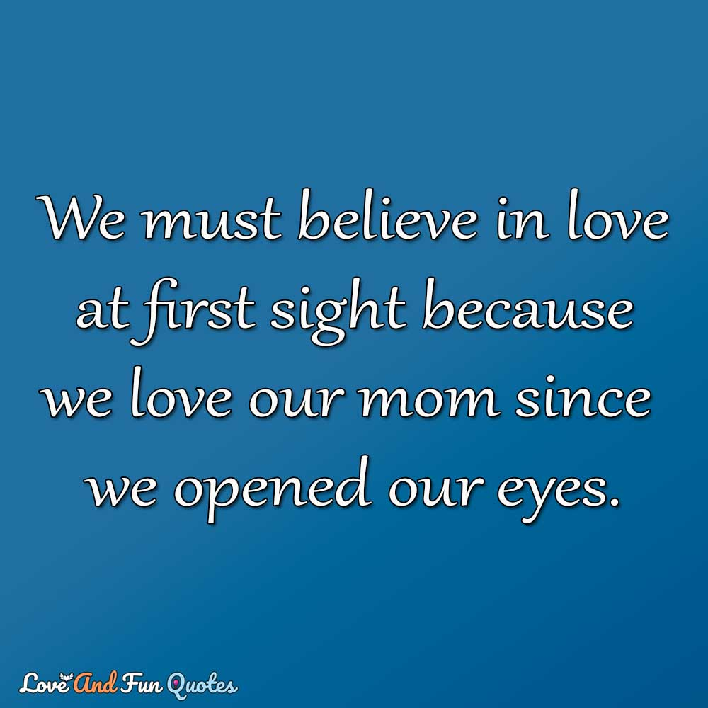 We must believe in love at first sight because we love our mom since we opened our eyes.