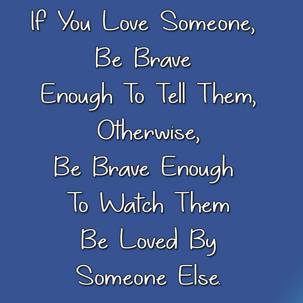 If You Love Someone, Be Brave Enough To Tell Them, Otherwise, Be Brave Enough To Watch Them Be Loved By Someone Else.
