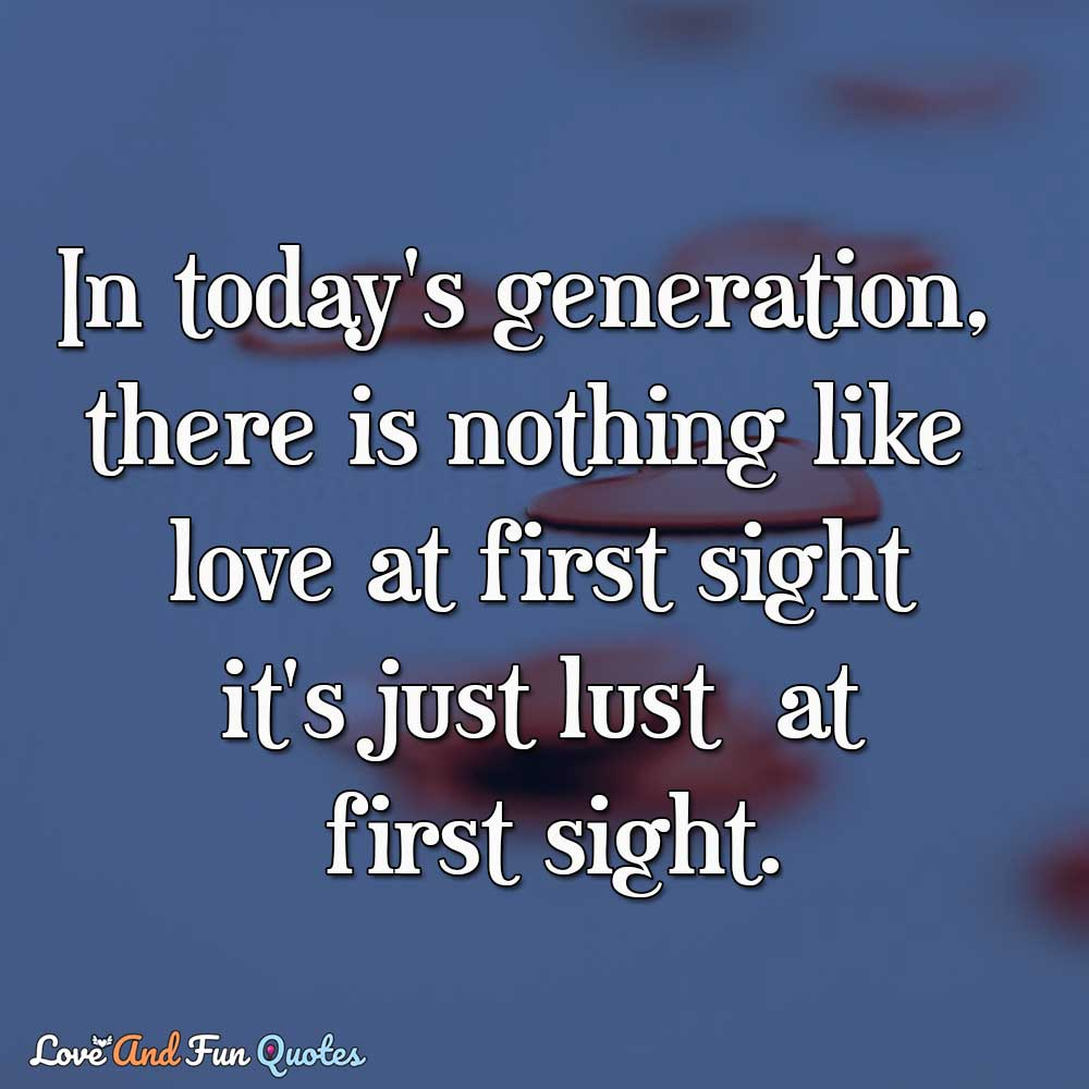 In today's generation, there is nothing like love at first sight it's just lust at first sight.