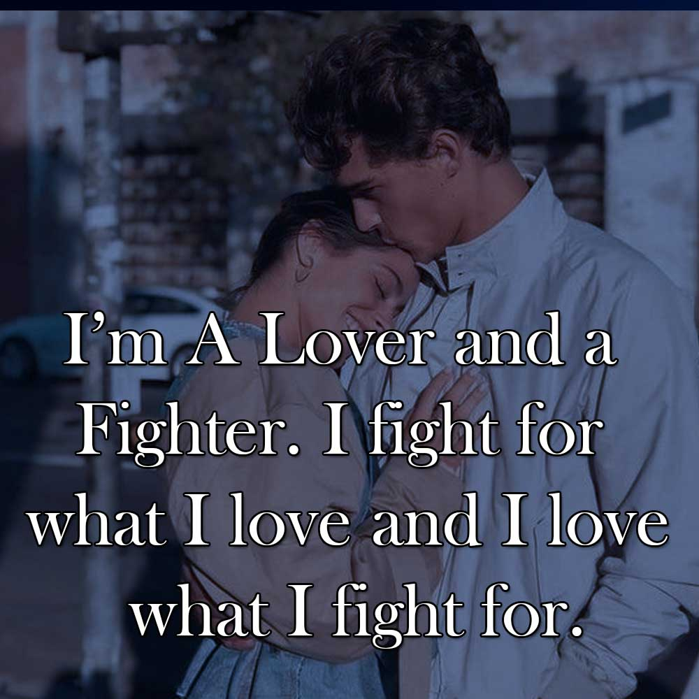 I'm A Lover and a Fighter. I fight for what I love and I love what I fight for.