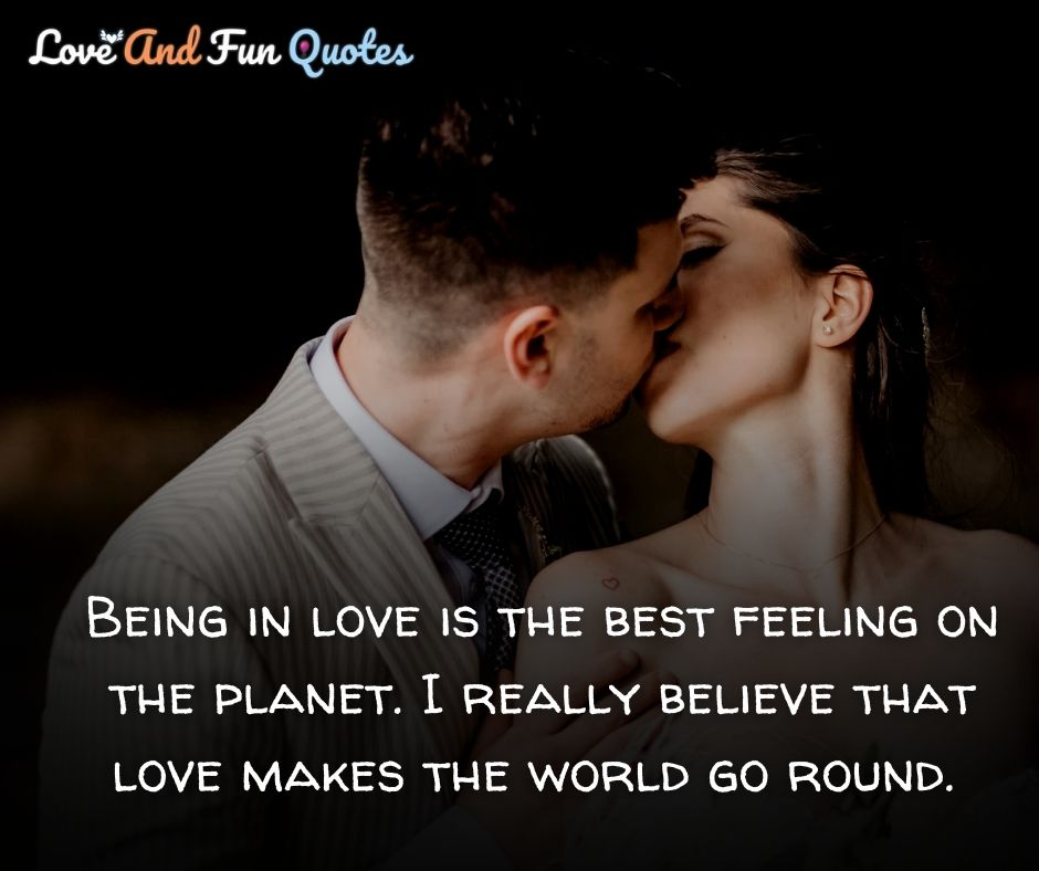 Being in love is the best feeling on the planet. I really believe that love makes the world go round.