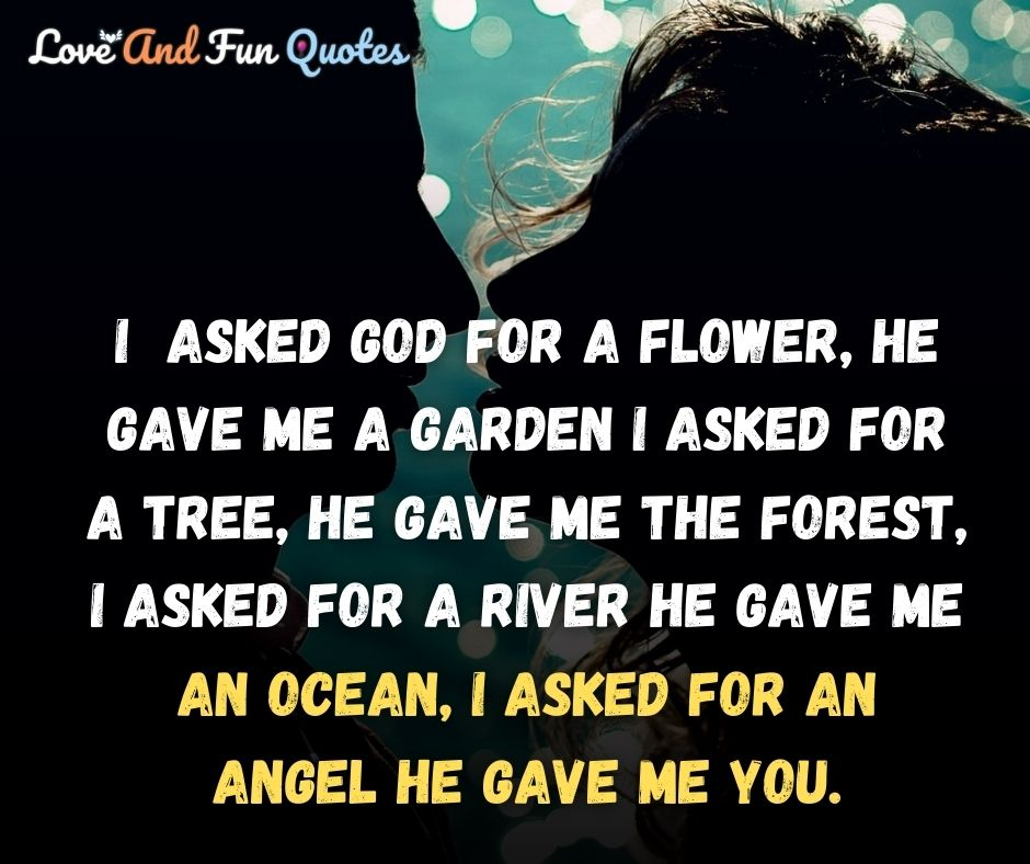 I asked God for a flower, he gave me a garden I asked for a tree, he gave me the forest, I asked for a river he gave me an ocean, I asked for an angel he gave me you. Best Funny Romantic Love quotes and sayings