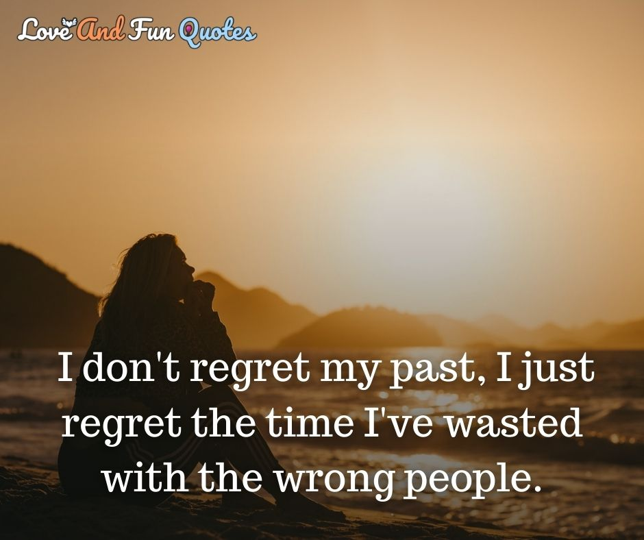 I don't regret my past, I just regret the time I've wasted with the wrong people. amazing love quotes
