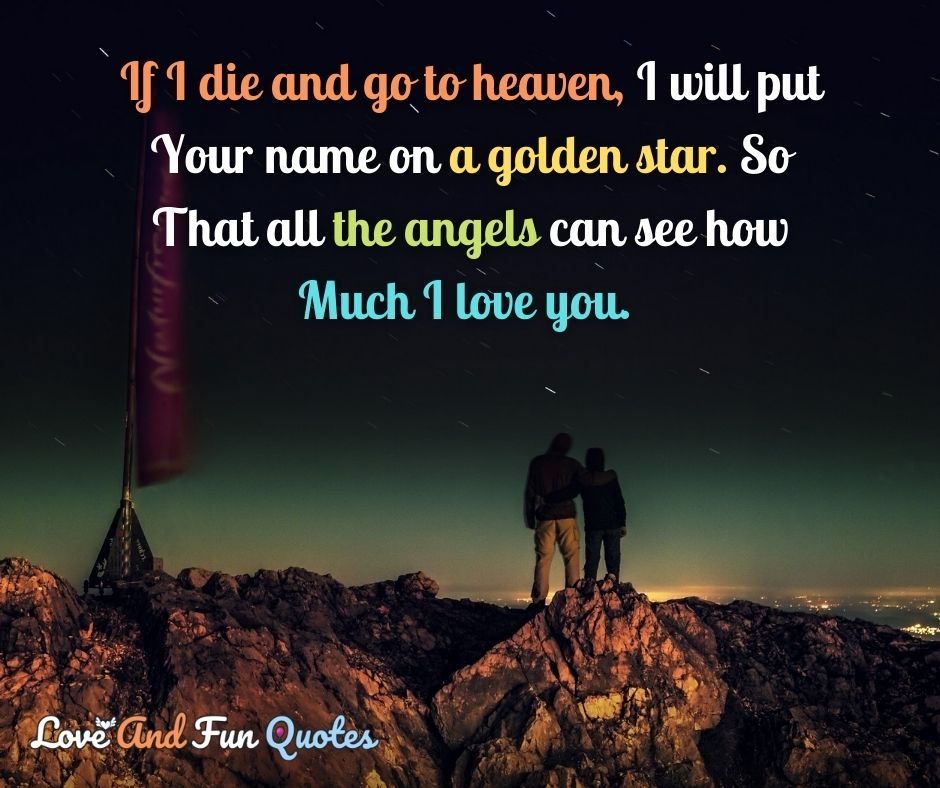 If I die and go to heaven, I will put your name on a golden star. So that all the angels can see how much I love you.