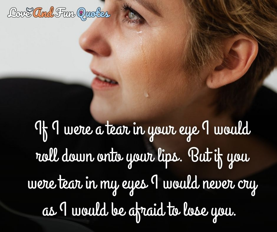 If I were a tear in your eye I would roll down onto your lips. But if you were tear in my eyes I would never cry as I would be afraid to lose you.
