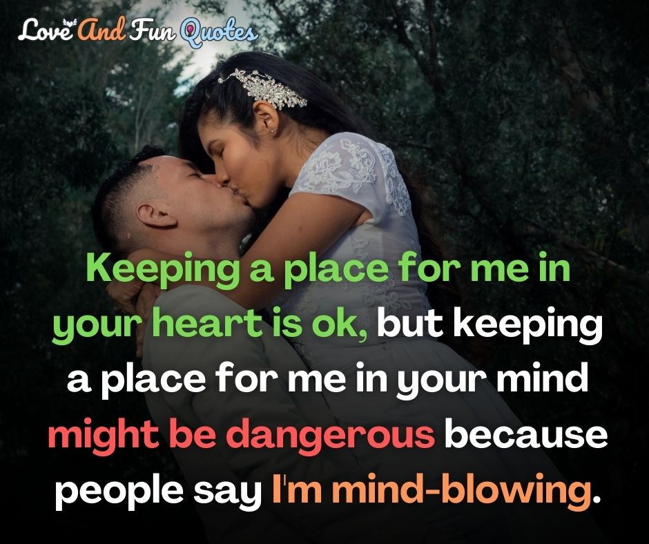 Keeping a place for me in your heart is ok, but keeping a place for me in your mind might be dangerous because people say I'm mind-blowing. Romantic love quotes and sayings