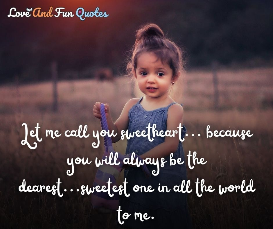 Let me call you sweetheart... because you will always be the dearest...sweetest one in all the world to me. very cute romantic love quotes and sayings