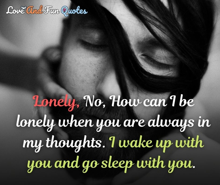 Lonely, No, How can I be lonely when you are always in my thoughts. I wake up with you and go sleep with you. romantic love quotes