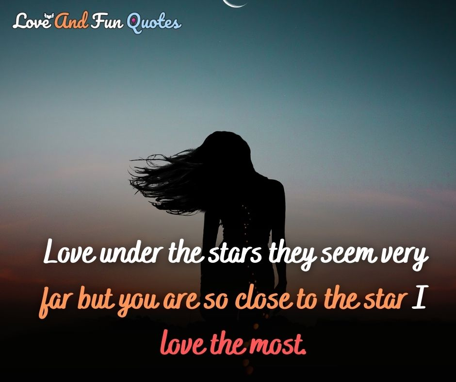 Love under the stars they seem very far but you are so close to the star I love the most.
