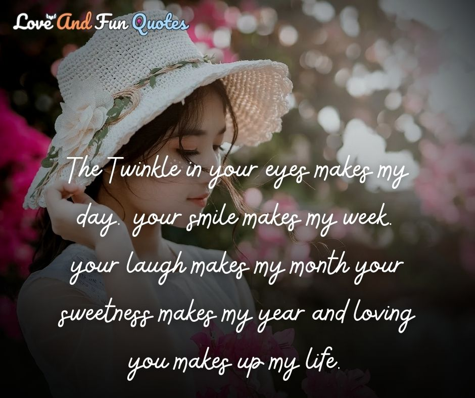 The Twinkle in your eyes makes my day. your smile makes my week. your laugh makes my month your sweetness makes my year and loving you makes up my life. romantic love quotes and sayings