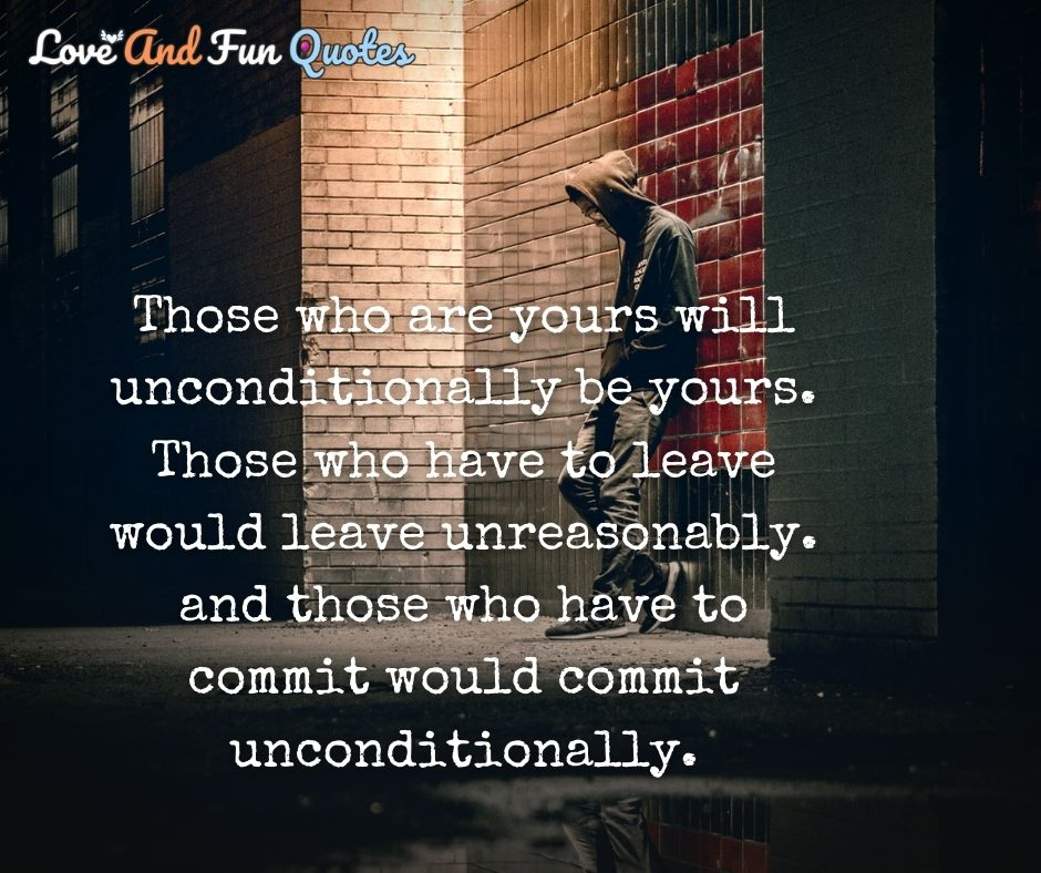 Those who are yours will unconditionally be yours. Those who have to leave would leave unreasonably. and those who have to commit would commit unconditionally.