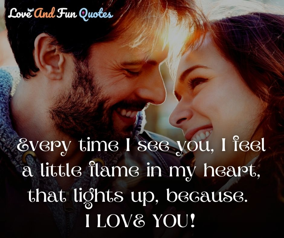 Every time I see you, I feel a little flame in my heart, that lights up, because. I LOVE YOU! best heart touching love quotes and sayings