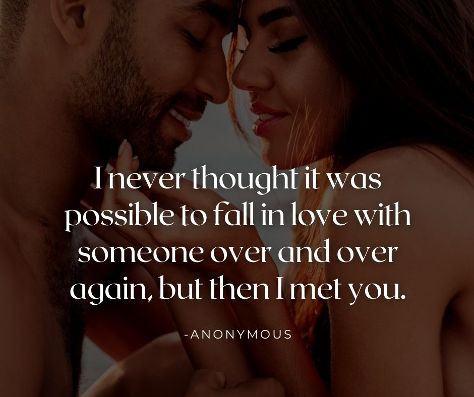 I never thought it was possible to fall in love with someone over and over again, but then I met you.
