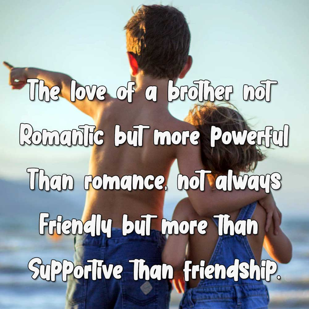 The love of a brother not romantic but more powerful than romance, not always friendly but more than supportive than friendship.