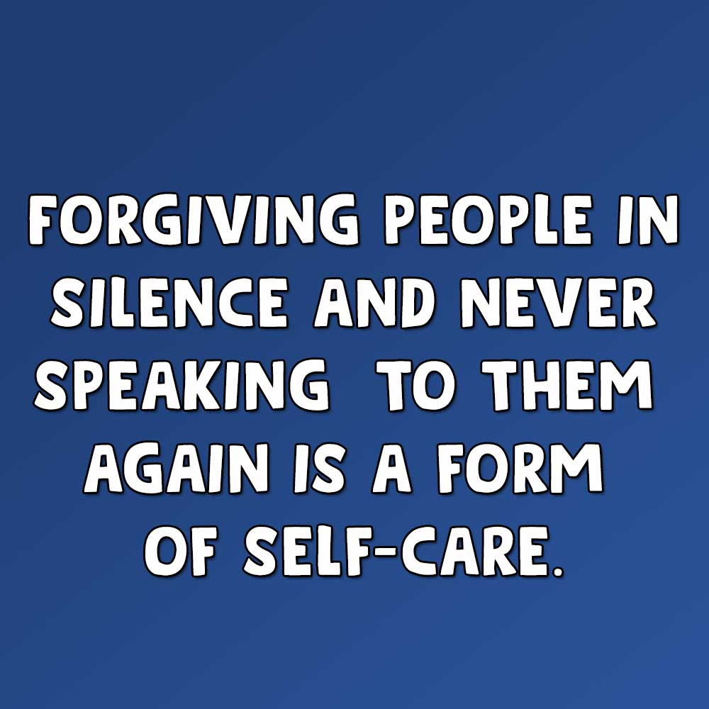 Forgiving people in silence and never speaking to them again is a form of self-care. forbidden love quotes and sayings